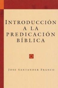 Introducción a la predicación bíblica por José Santander Franco