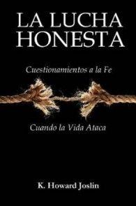 La lucha honesta: Cuestionamientos a la fe cuando la vida ataca por K. Howard Joslin